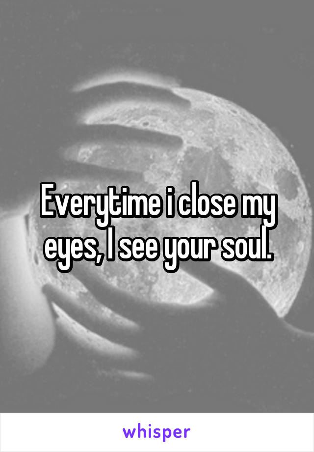 Everytime i close my eyes, I see your soul.