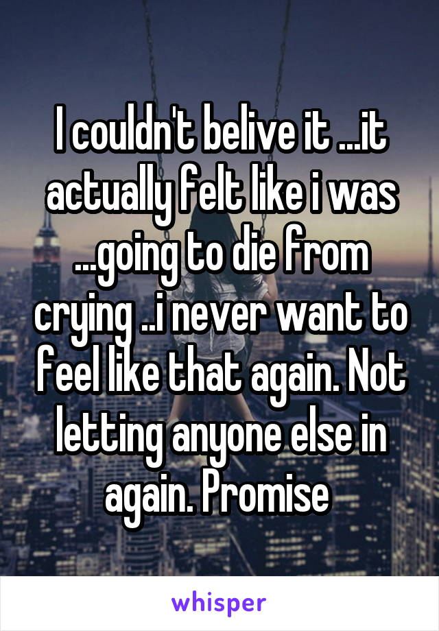 I couldn't belive it ...it actually felt like i was ...going to die from crying ..i never want to feel like that again. Not letting anyone else in again. Promise