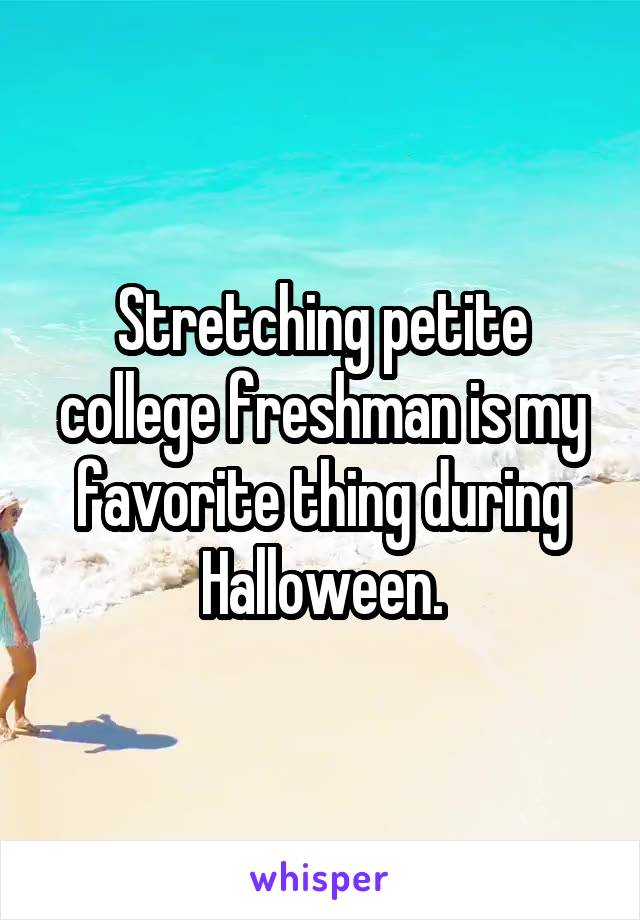 Stretching petite college freshman is my favorite thing during Halloween.