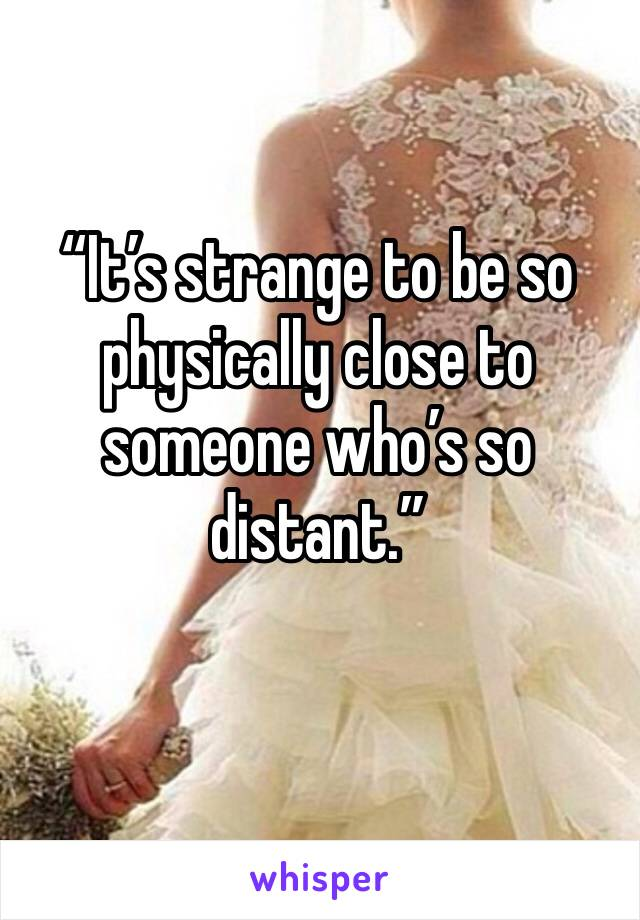"""""""It's strange to be so physically close to someone who's so distant."""""""