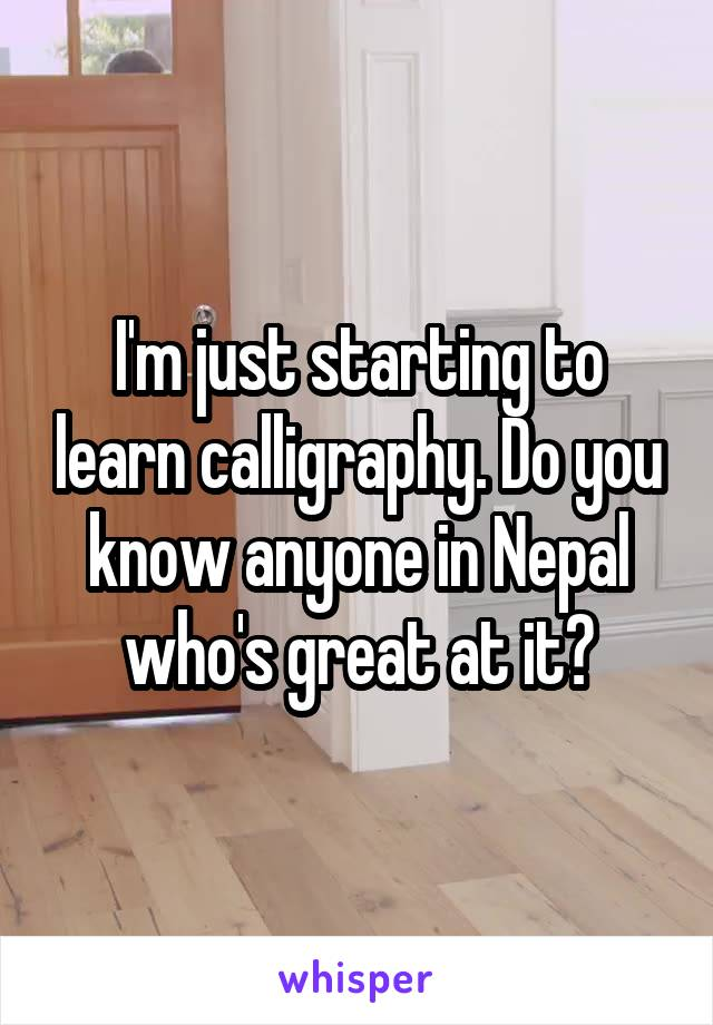 I'm just starting to learn calligraphy. Do you know anyone in Nepal who's great at it?