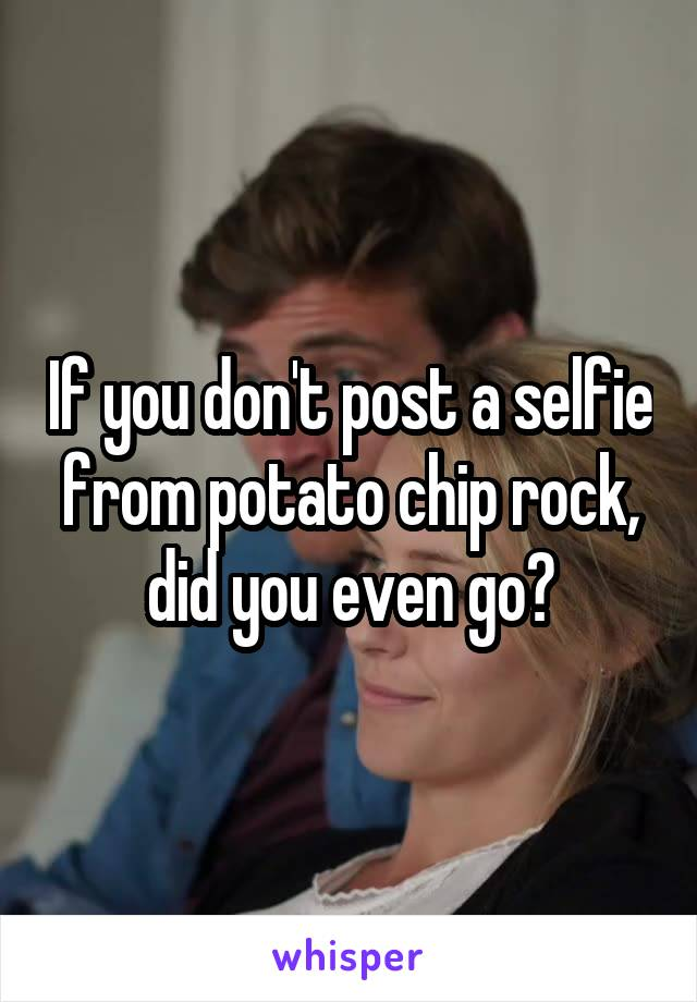 If you don't post a selfie from potato chip rock, did you even go?