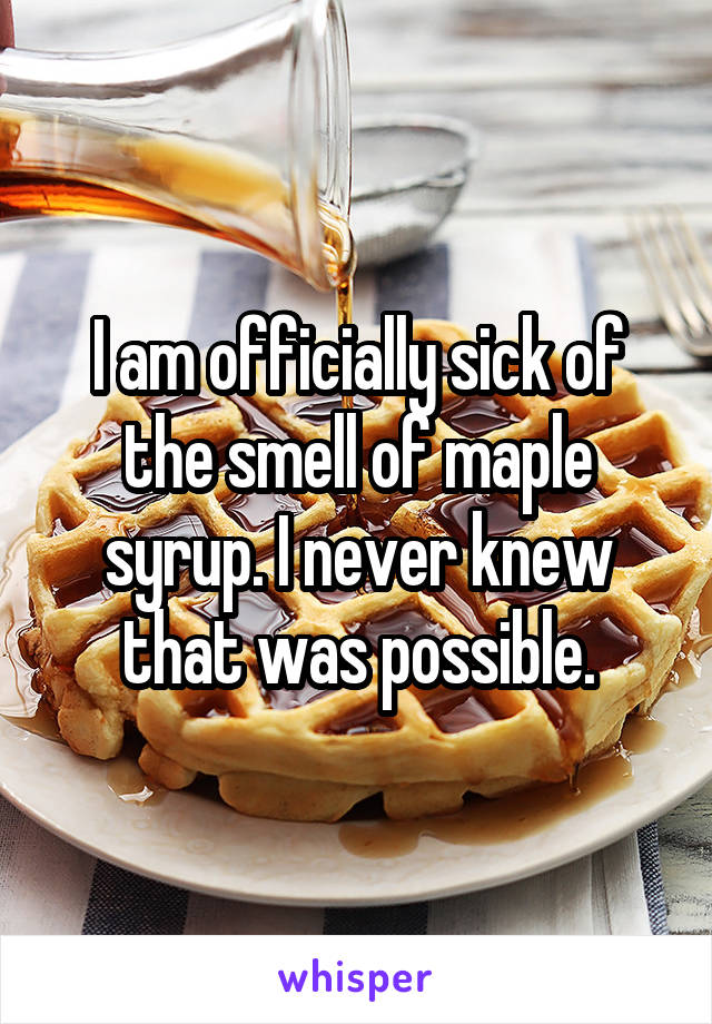 I am officially sick of the smell of maple syrup. I never knew that was possible.