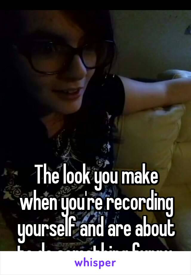 The look you make when you're recording yourself and are about to do something funny.