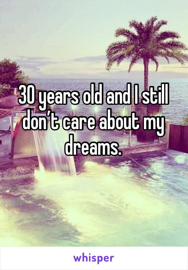 30 years old and I still don't care about my dreams.