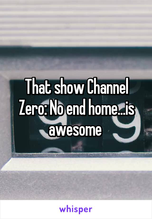 That show Channel Zero: No end home...is awesome