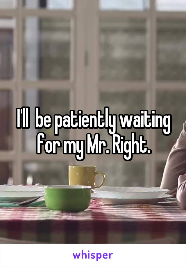 I'll  be patiently waiting for my Mr. Right.