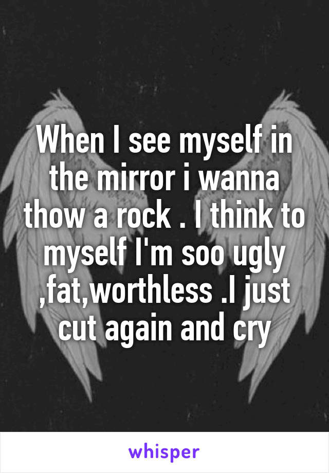 When I see myself in the mirror i wanna thow a rock . I think to myself I'm soo ugly ,fat,worthless .I just cut again and cry