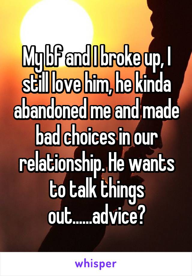 My bf and I broke up, I still love him, he kinda abandoned me and made bad choices in our relationship. He wants to talk things out......advice?