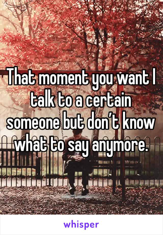That moment you want I talk to a certain someone but don't know what to say anymore.