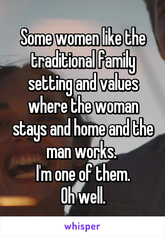 Some women like the traditional family setting and values where the woman stays and home and the man works.  I'm one of them. Oh well.
