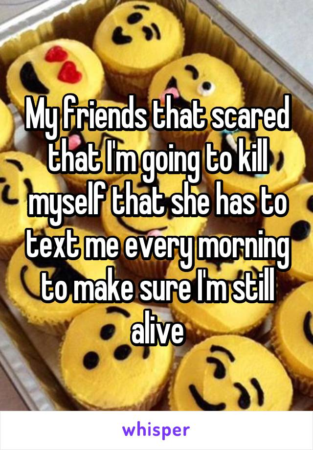 My friends that scared that I'm going to kill myself that she has to text me every morning to make sure I'm still alive