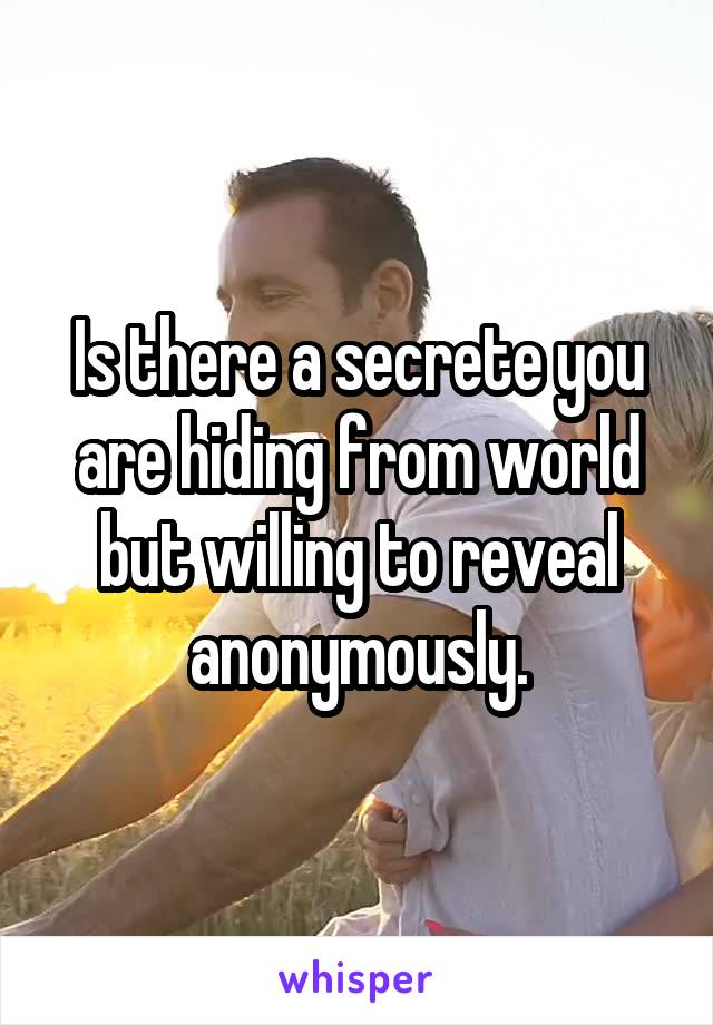 Is there a secrete you are hiding from world but willing to reveal anonymously.
