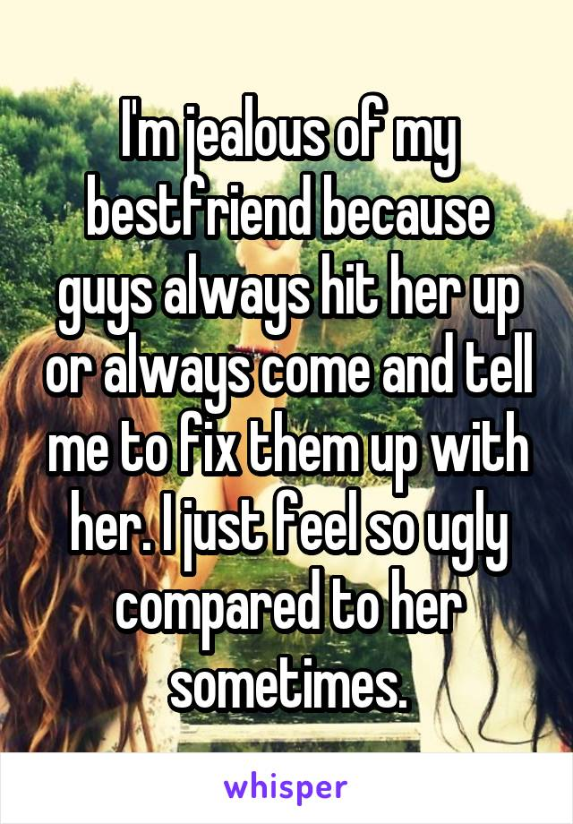 I'm jealous of my bestfriend because guys always hit her up or always come and tell me to fix them up with her. I just feel so ugly compared to her sometimes.