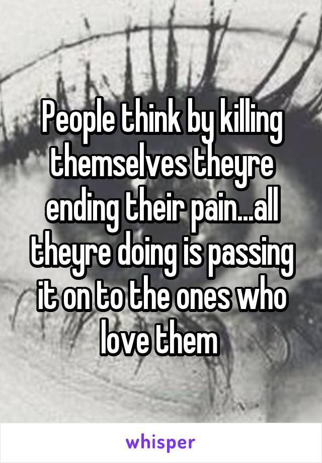 People think by killing themselves theyre ending their pain...all theyre doing is passing it on to the ones who love them