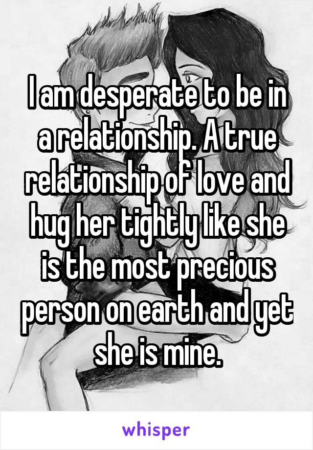 I am desperate to be in a relationship. A true relationship of love and hug her tightly like she is the most precious person on earth and yet she is mine.