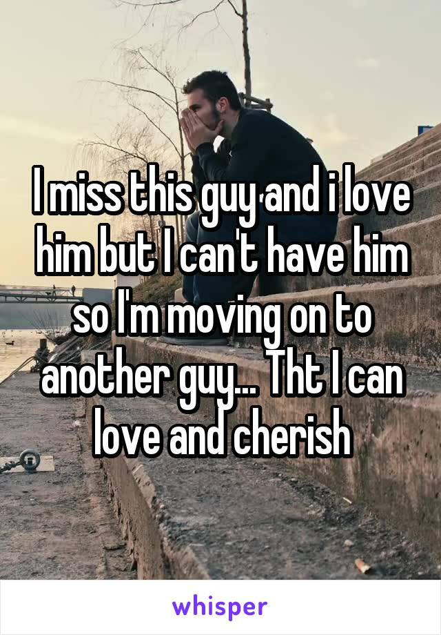 I miss this guy and i love him but I can't have him so I'm moving on to another guy... Tht I can love and cherish