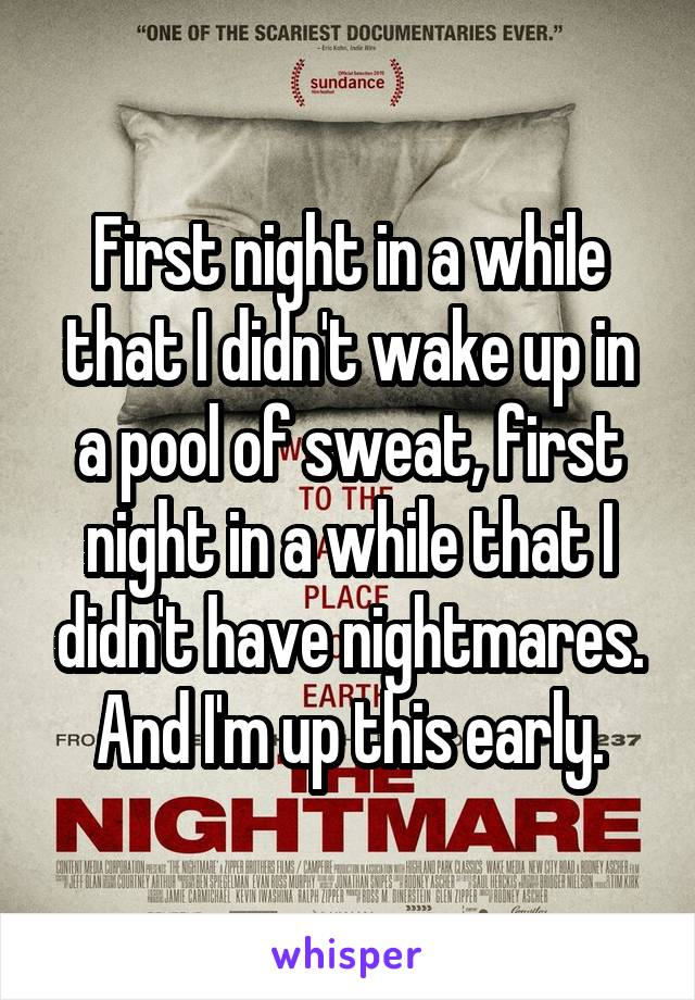 First night in a while that I didn't wake up in a pool of sweat, first night in a while that I didn't have nightmares. And I'm up this early.