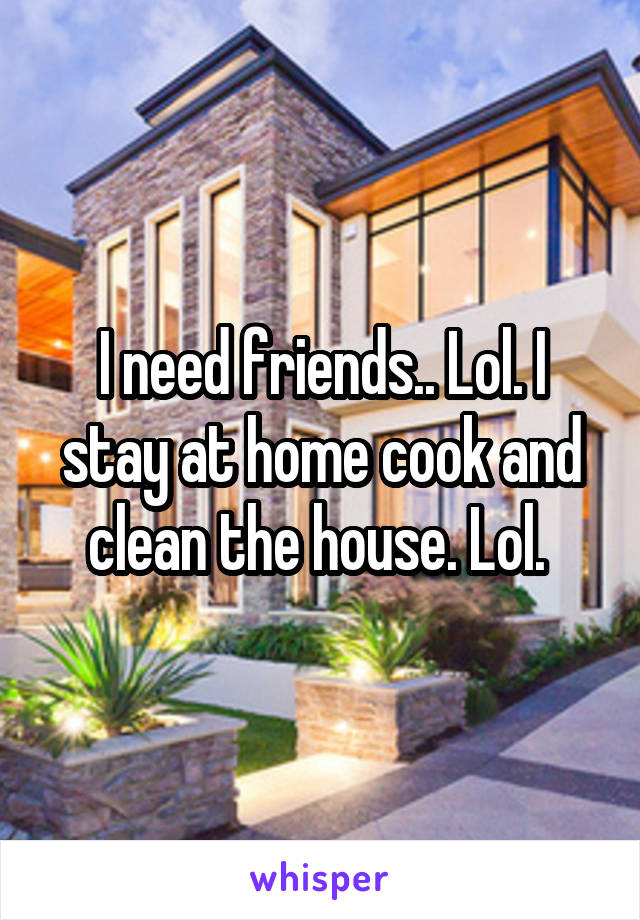 I need friends.. Lol. I stay at home cook and clean the house. Lol.
