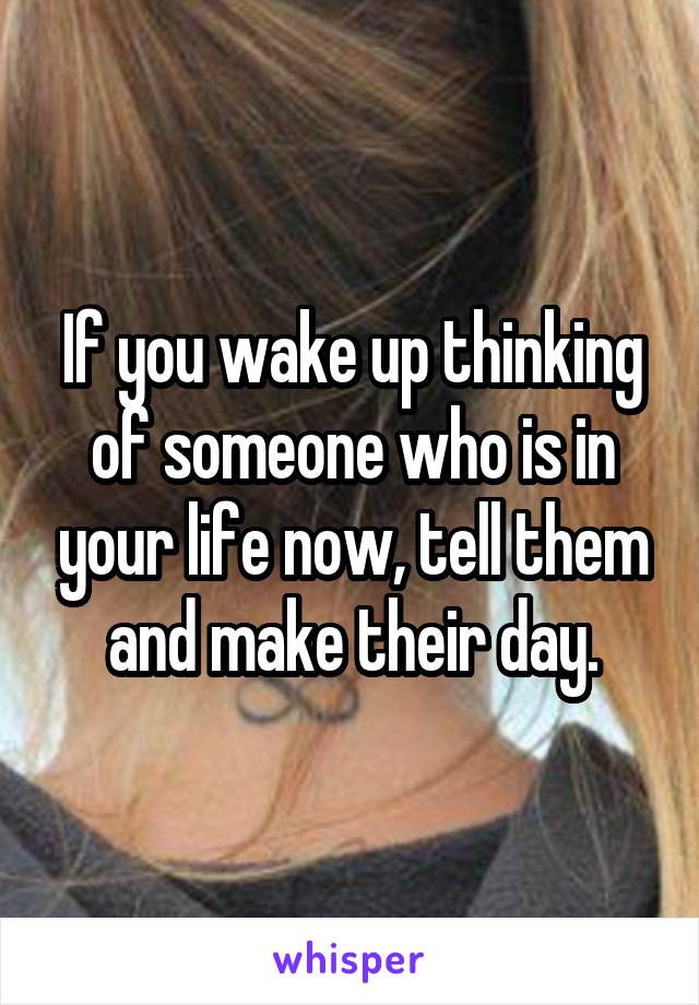 If you wake up thinking of someone who is in your life now, tell them and make their day.