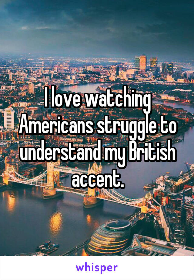 I love watching Americans struggle to understand my British accent.