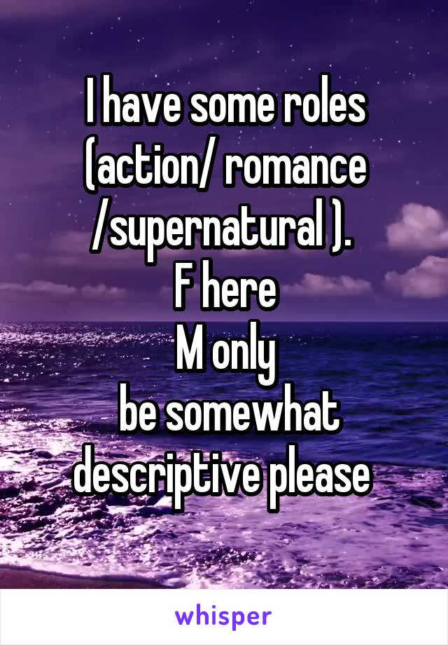 I have some roles (action/ romance /supernatural ).  F here M only  be somewhat descriptive please
