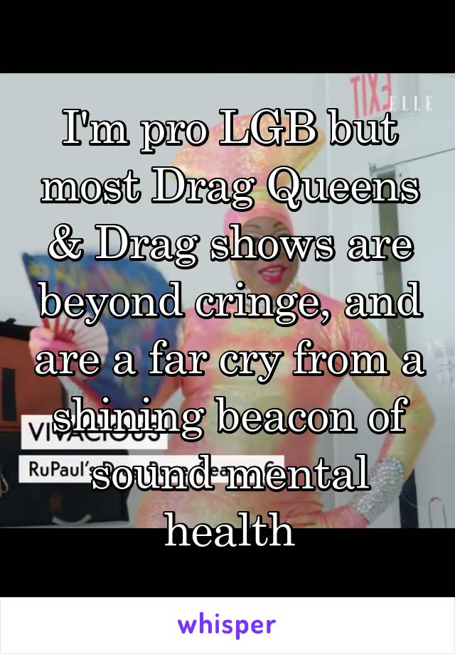 I'm pro LGB but most Drag Queens & Drag shows are beyond cringe, and are a far cry from a shining beacon of sound mental health