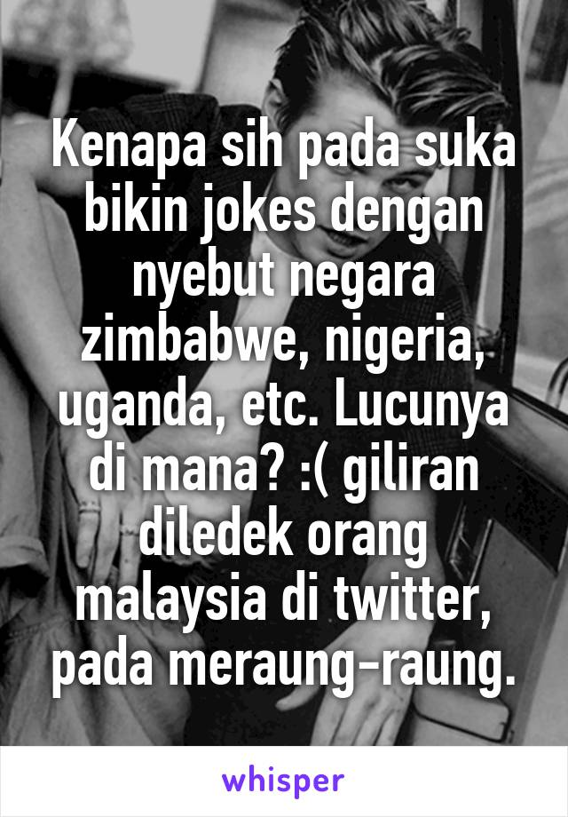 Kenapa sih pada suka bikin jokes dengan nyebut negara zimbabwe, nigeria, uganda, etc. Lucunya di mana? :( giliran diledek orang malaysia di twitter, pada meraung-raung.