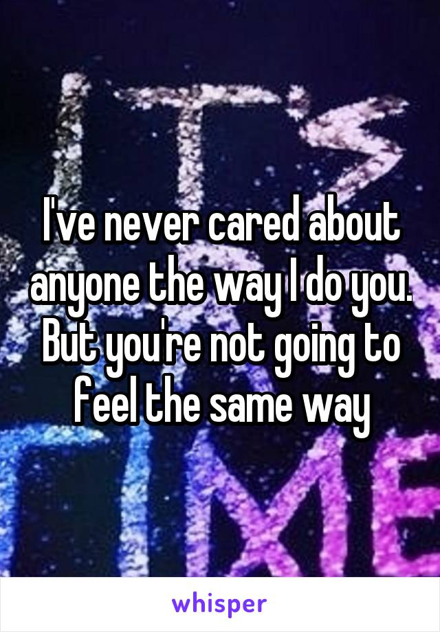 I've never cared about anyone the way I do you. But you're not going to feel the same way