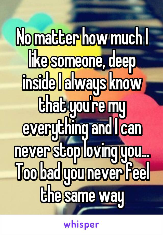 No matter how much I like someone, deep inside I always know that you're my everything and I can never stop loving you... Too bad you never feel the same way