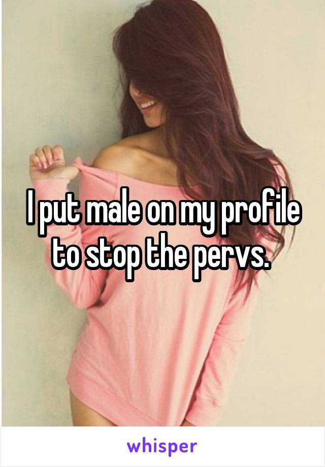 I put male on my profile to stop the pervs.