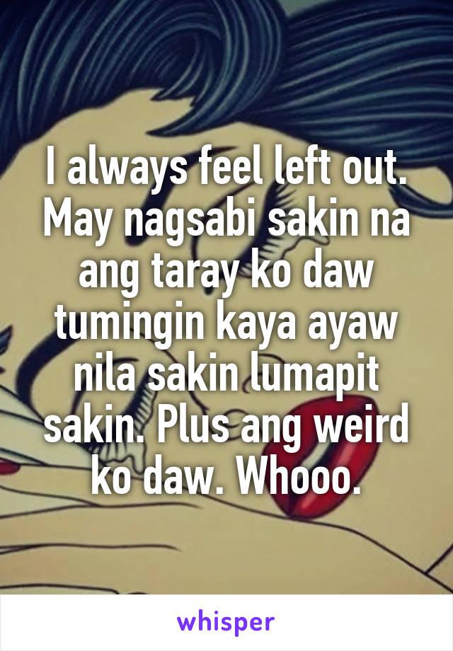 I always feel left out. May nagsabi sakin na ang taray ko daw tumingin kaya ayaw nila sakin lumapit sakin. Plus ang weird ko daw. Whooo.