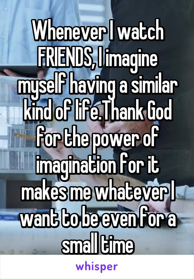 Whenever I watch FRIENDS, I imagine myself having a similar kind of life.Thank God for the power of imagination for it makes me whatever I want to be even for a small time
