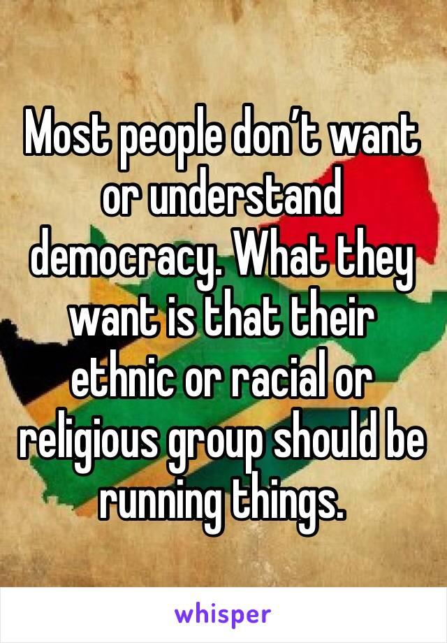 Most people don't want or understand democracy. What they want is that their ethnic or racial or religious group should be running things.