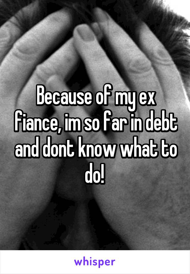 Because of my ex fiance, im so far in debt and dont know what to do!