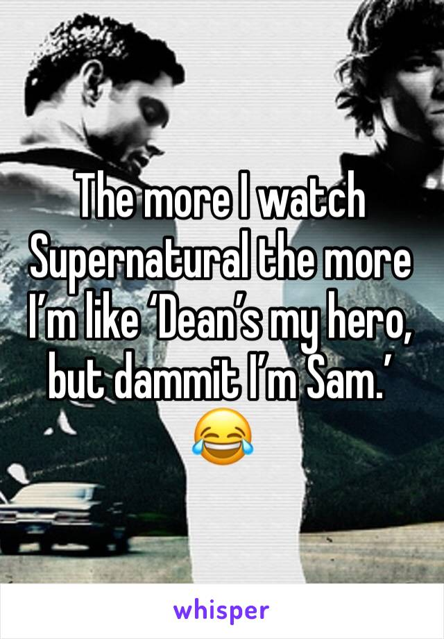 The more I watch Supernatural the more I'm like 'Dean's my hero, but dammit I'm Sam.' 😂