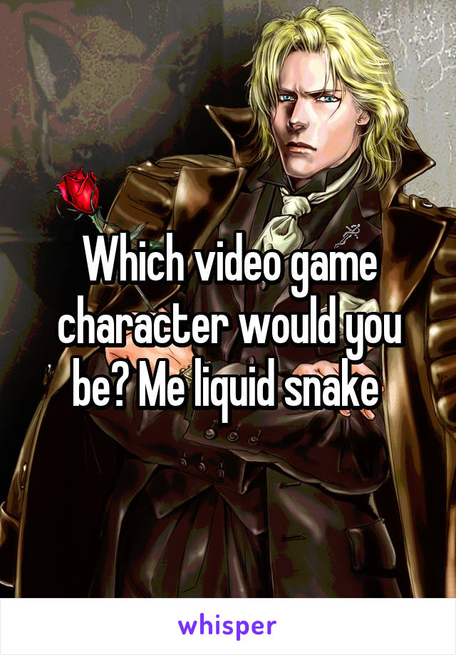 Which video game character would you be? Me liquid snake