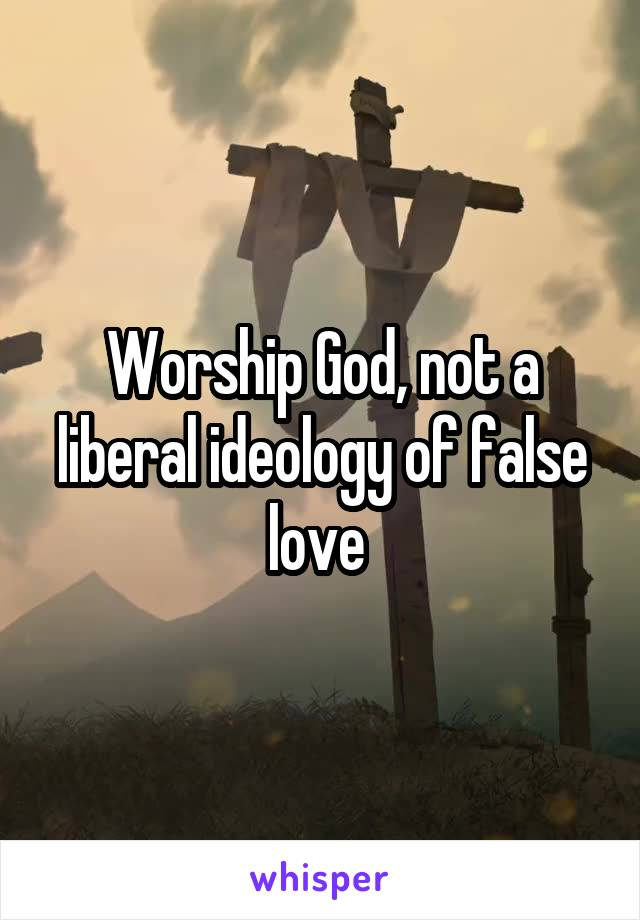 Worship God, not a liberal ideology of false love