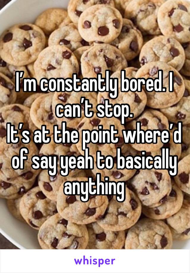 I'm constantly bored. I can't stop.  It's at the point where'd of say yeah to basically anything