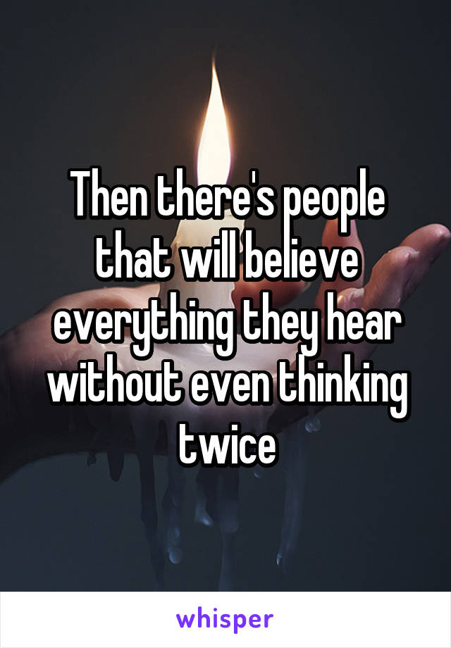 Then there's people that will believe everything they hear without even thinking twice