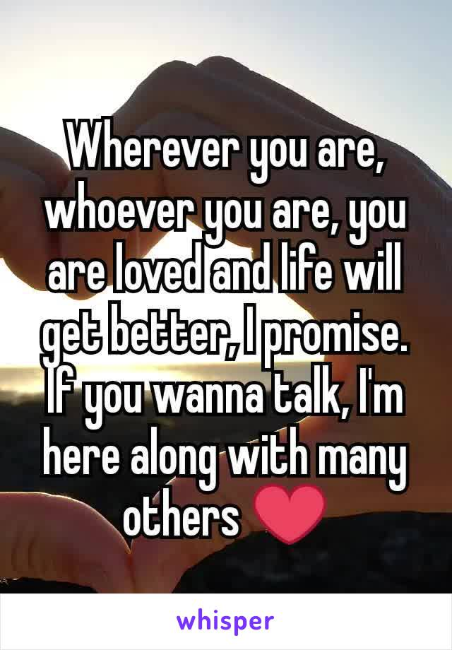 Wherever you are, whoever you are, you are loved and life will get better, I promise. If you wanna talk, I'm here along with many others ❤