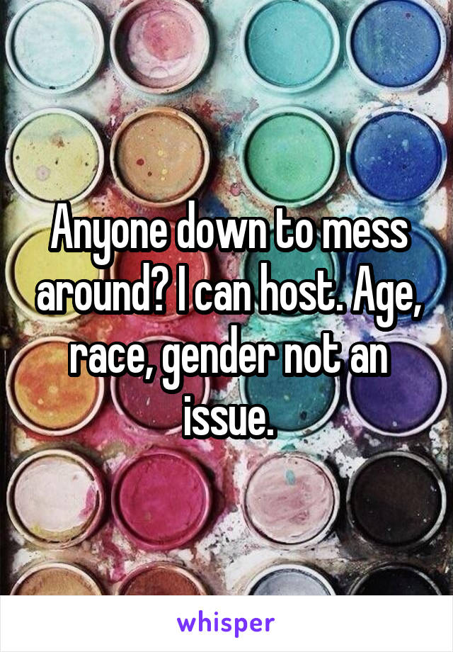 Anyone down to mess around? I can host. Age, race, gender not an issue.