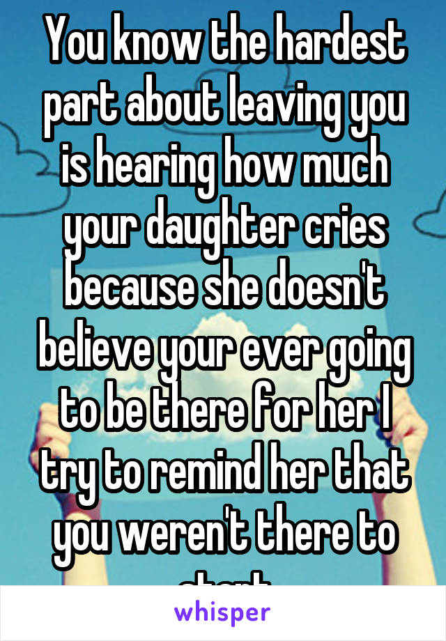 You know the hardest part about leaving you is hearing how much your daughter cries because she doesn't believe your ever going to be there for her I try to remind her that you weren't there to start