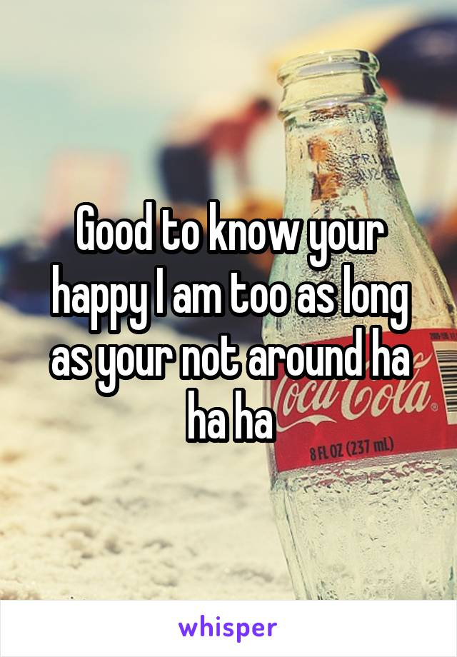Good to know your happy I am too as long as your not around ha ha ha