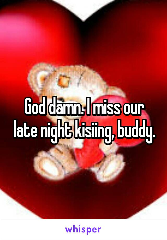 God damn. I miss our late night kisiing, buddy.