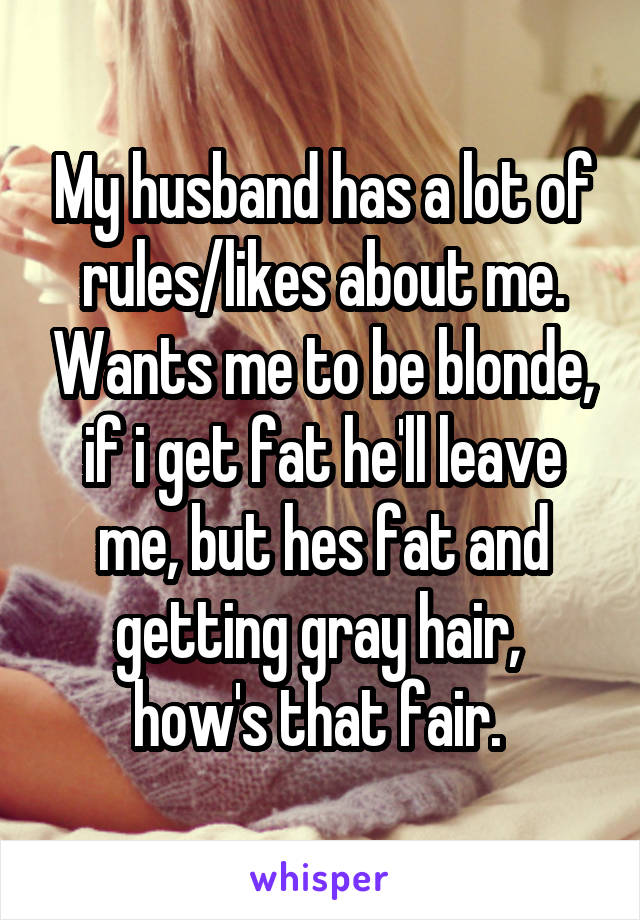 My husband has a lot of rules/likes about me. Wants me to be blonde, if i get fat he'll leave me, but hes fat and getting gray hair,  how's that fair.