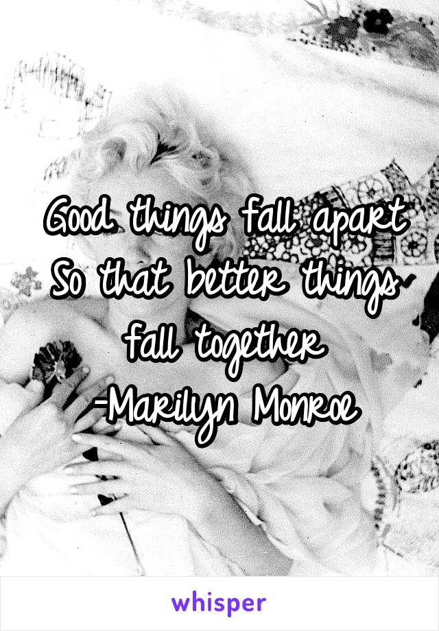Good things fall apart So that better things fall together -Marilyn Monroe