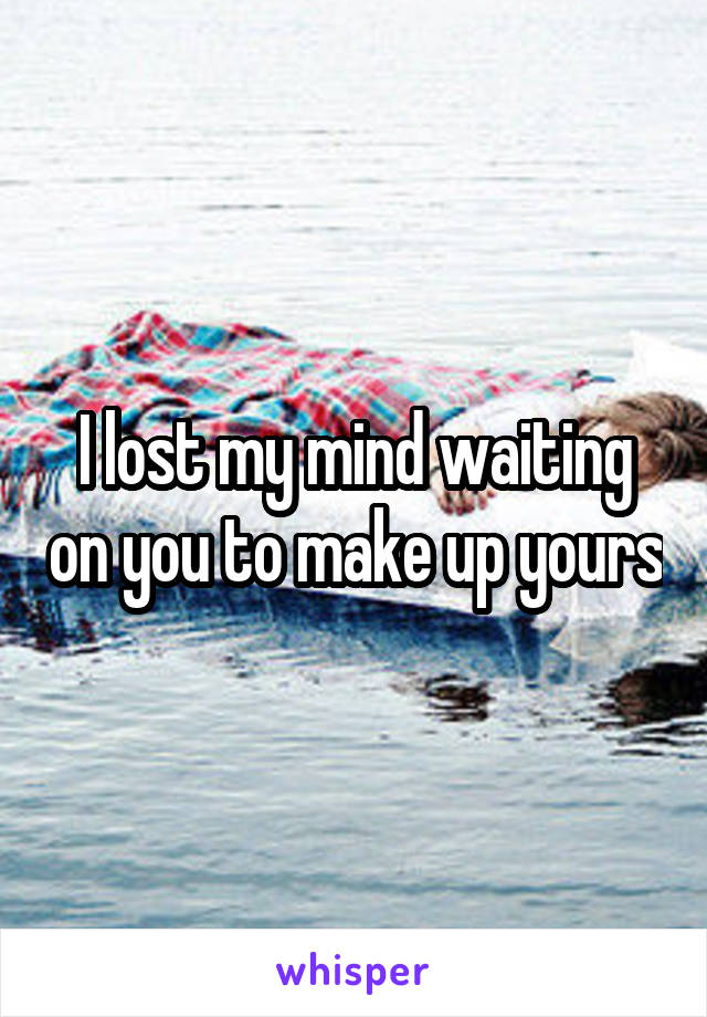 I lost my mind waiting on you to make up yours