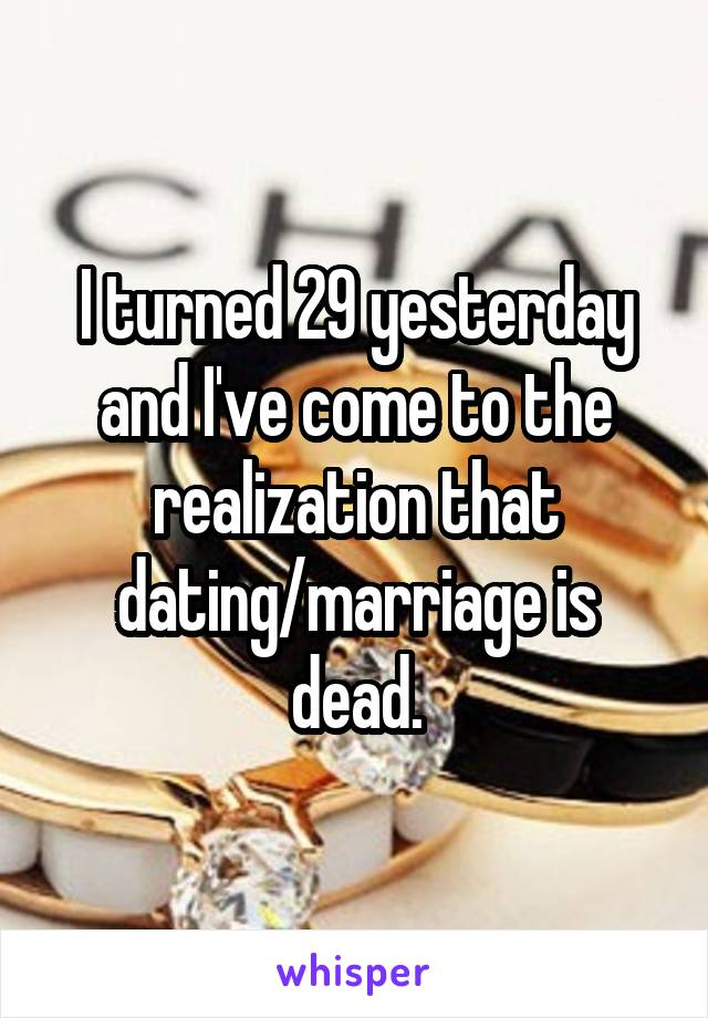I turned 29 yesterday and I've come to the realization that dating/marriage is dead.