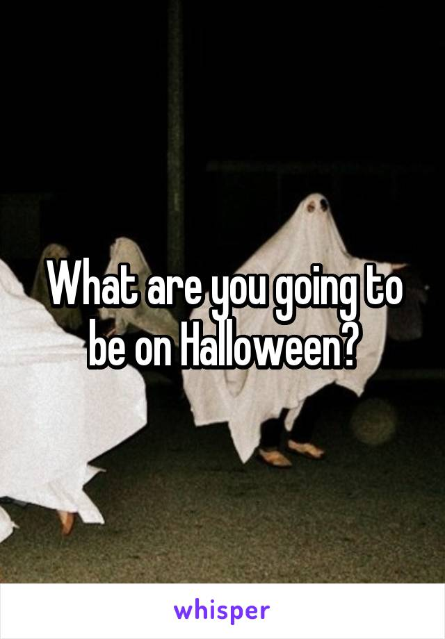 What are you going to be on Halloween?